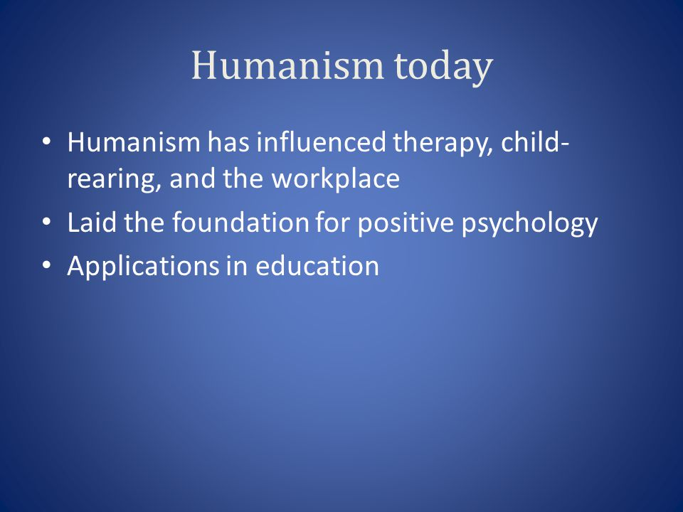 Humanism today Humanism has influenced therapy, child-rearing, and the workplace. Laid the foundation for positive psychology.