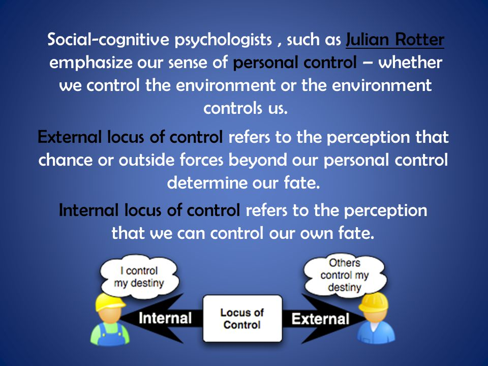 Social-cognitive psychologists , such as Julian Rotter emphasize our sense of personal control – whether we control the environment or the environment controls us.