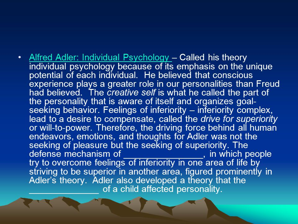 Alfred Adler: Individual Psychology – Called his theory individual psychology because of its emphasis on the unique potential of each individual.
