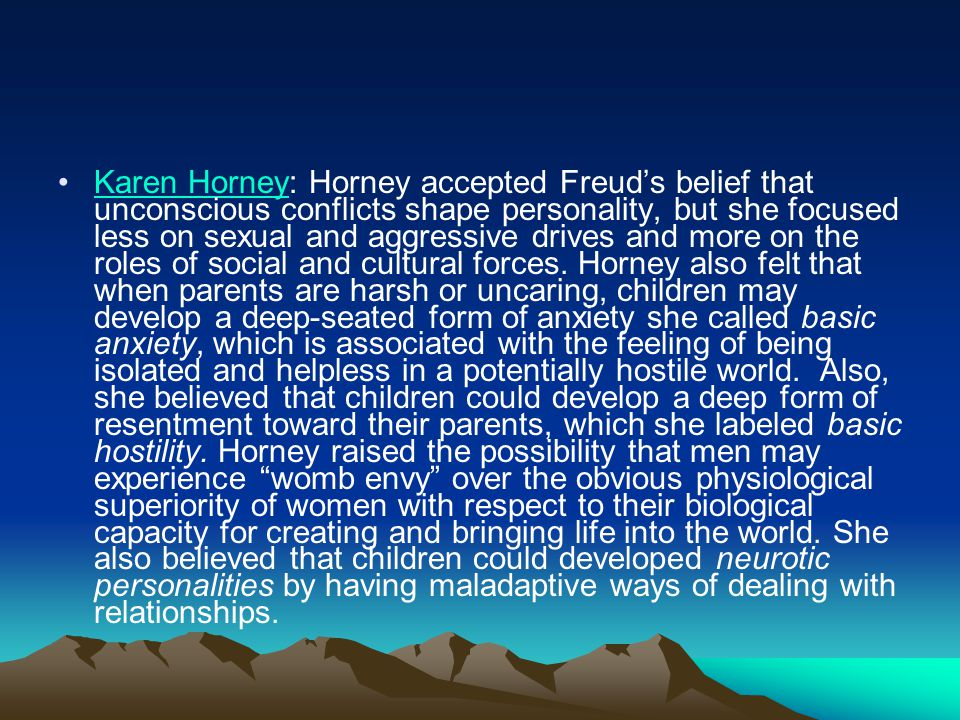 Karen Horney: Horney accepted Freud's belief that unconscious conflicts shape personality, but she focused less on sexual and aggressive drives and more on the roles of social and cultural forces.
