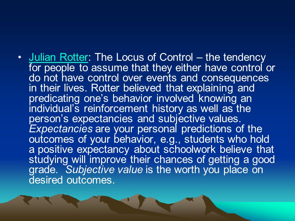 Julian Rotter: The Locus of Control – the tendency for people to assume that they either have control or do not have control over events and consequences in their lives.