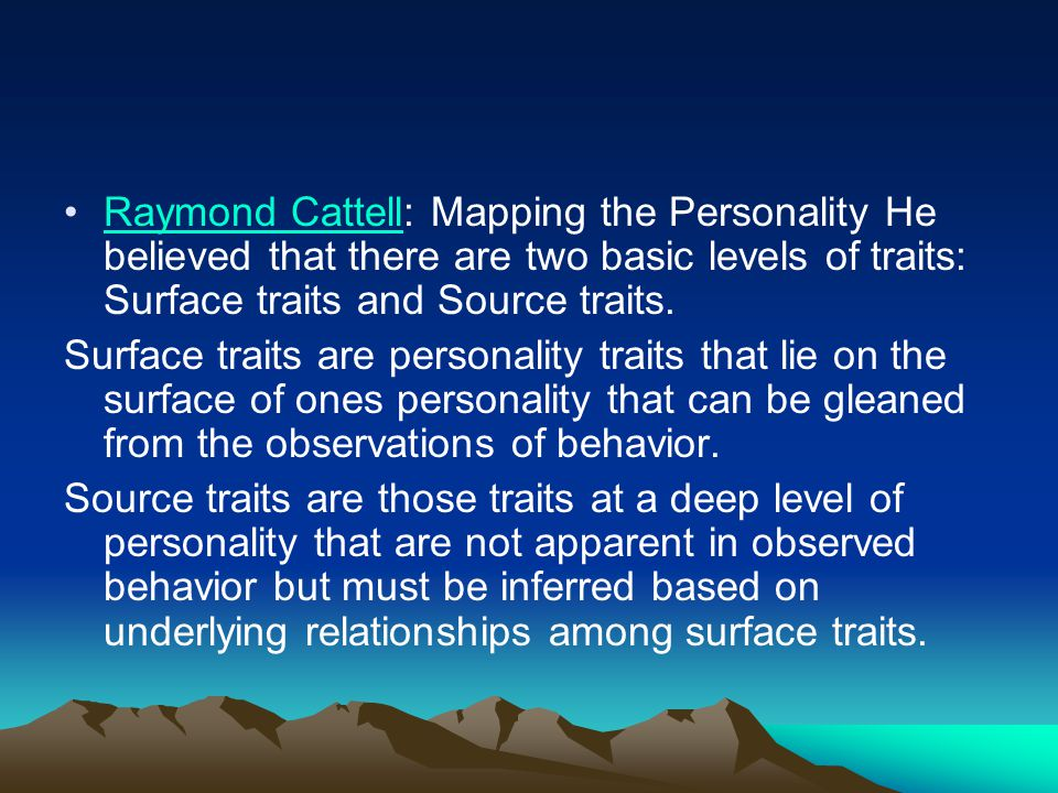 Raymond Cattell: Mapping the Personality He believed that there are two basic levels of traits: Surface traits and Source traits.