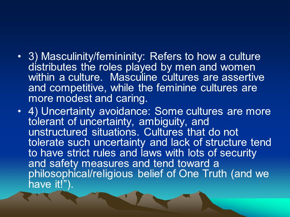 3) Masculinity/femininity: Refers to how a culture distributes the roles played by men and women within a culture. Masculine cultures are assertive and competitive, while the feminine cultures are more modest and caring.