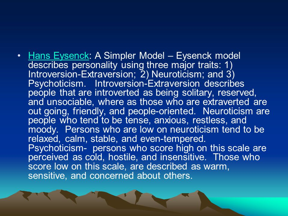Hans Eysenck: A Simpler Model – Eysenck model describes personality using three major traits: 1) Introversion-Extraversion; 2) Neuroticism; and 3) Psychoticism.