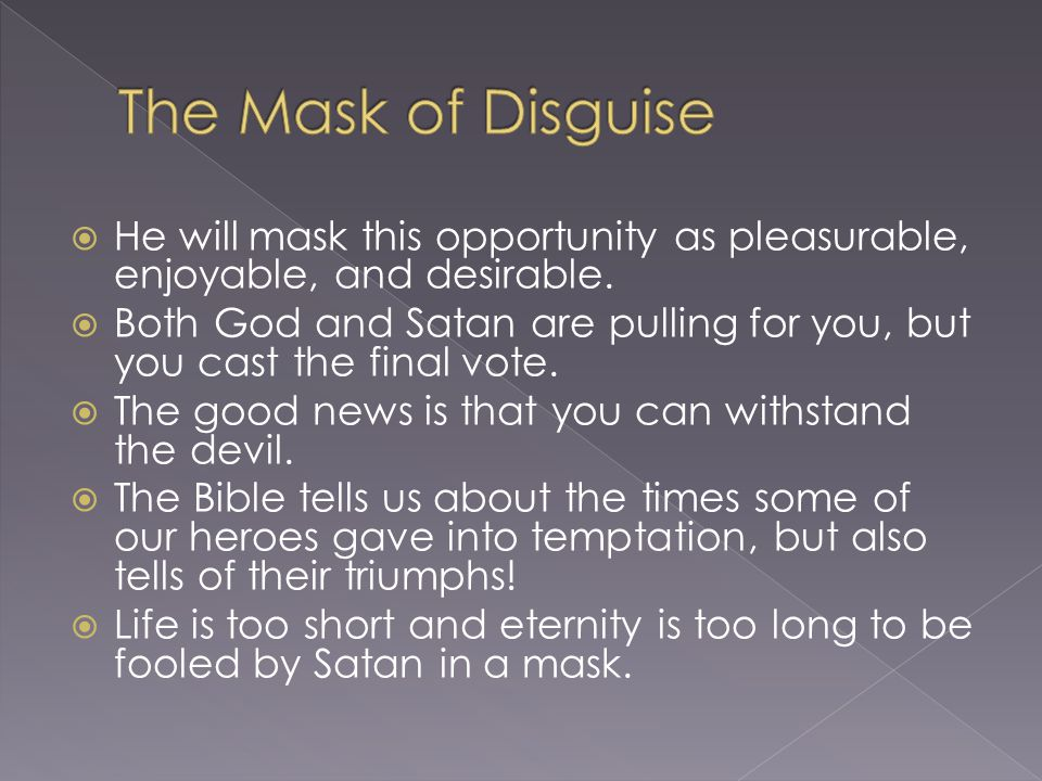 The Mask of Disguise He will mask this opportunity as pleasurable, enjoyable, and desirable.