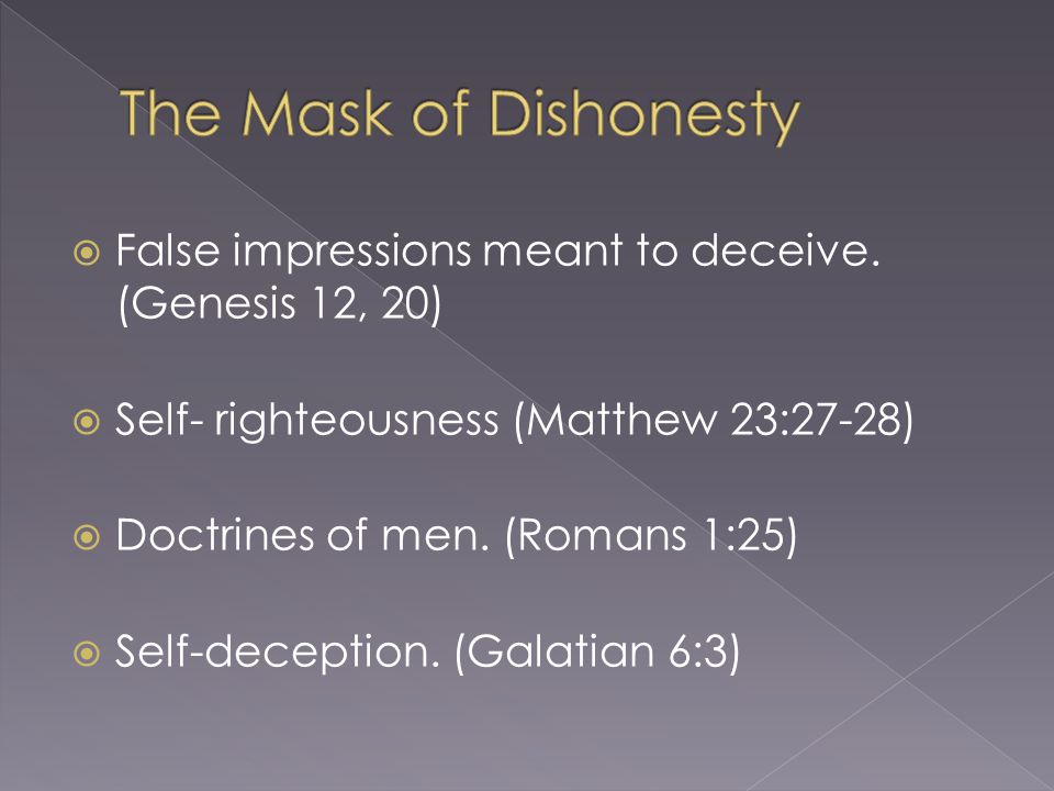 The Mask of Dishonesty False impressions meant to deceive. (Genesis 12, 20) Self- righteousness (Matthew 23:27-28)