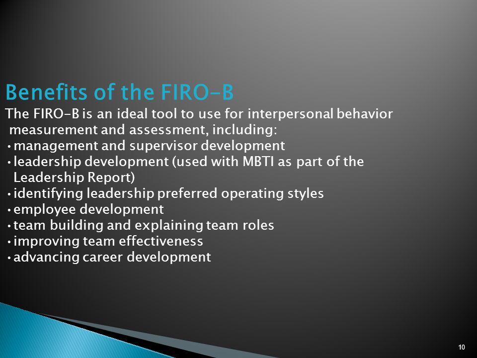 Benefits of the FIRO-B The FIRO-B is an ideal tool to use for interpersonal behavior. measurement and assessment, including:
