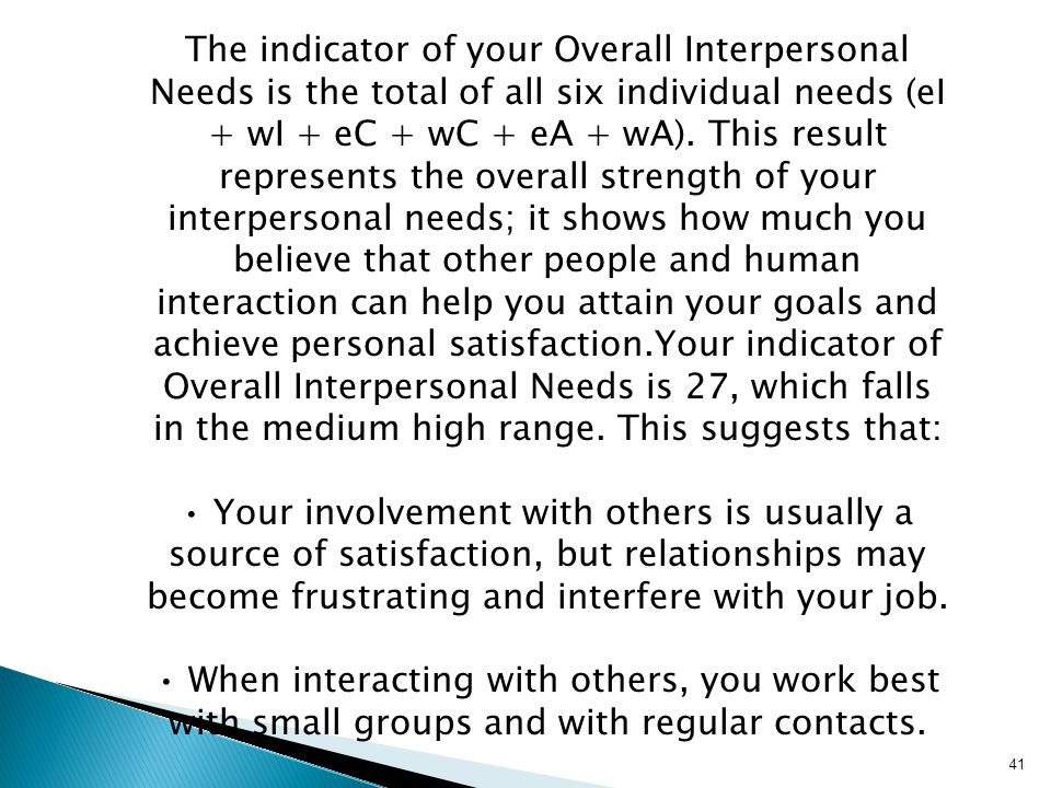 The indicator of your Overall Interpersonal Needs is the total of all six individual needs (eI + wI + eC + wC + eA + wA). This result represents the overall strength of your interpersonal needs; it shows how much you believe that other people and human interaction can help you attain your goals and achieve personal satisfaction.Your indicator of Overall Interpersonal Needs is 27, which falls in the medium high range. This suggests that: