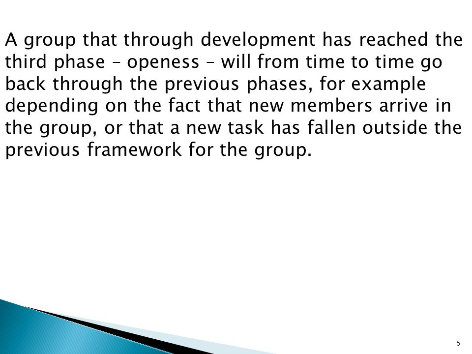 A group that through development has reached the third phase – openess – will from time to time go back through the previous phases, for example depending on the fact that new members arrive in the group, or that a new task has fallen outside the previous framework for the group.