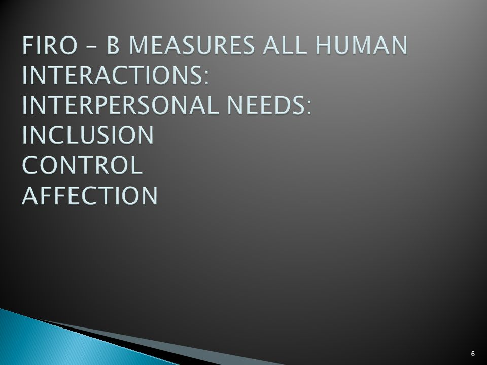 FIRO – B MEASURES ALL HUMAN INTERACTIONS: INTERPERSONAL NEEDS: INCLUSION CONTROL AFFECTION