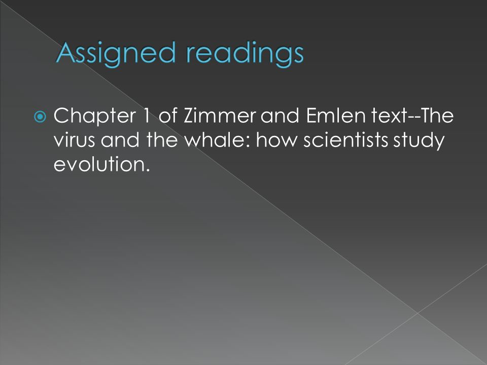 Assigned readings Chapter 1 of Zimmer and Emlen text--The virus and the whale: how scientists study evolution.