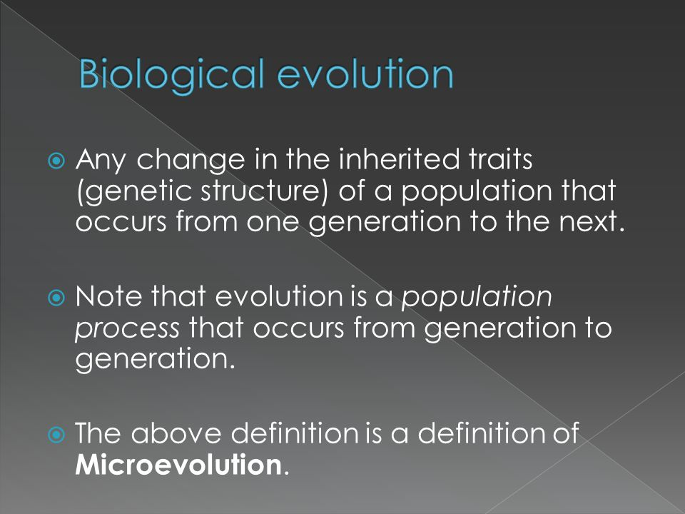Biological evolution Any change in the inherited traits (genetic structure) of a population that occurs from one generation to the next.