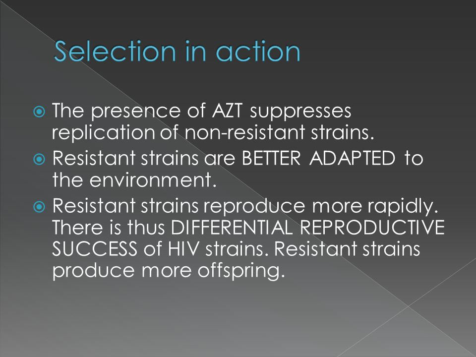 Selection in action The presence of AZT suppresses replication of non-resistant strains. Resistant strains are BETTER ADAPTED to the environment.