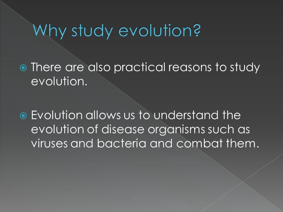 Why study evolution There are also practical reasons to study evolution.