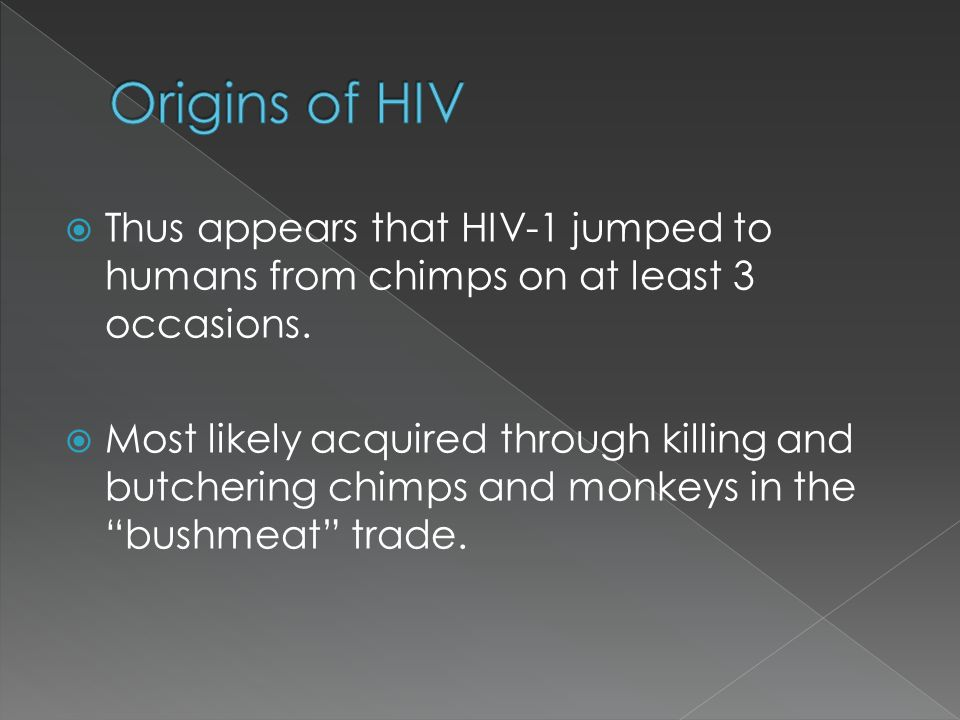 Origins of HIV Thus appears that HIV-1 jumped to humans from chimps on at least 3 occasions.