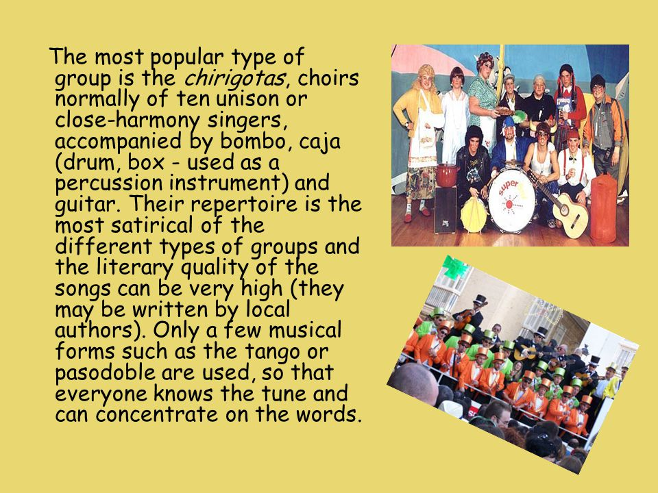 The most popular type of group is the chirigotas, choirs normally of ten unison or close-harmony singers, accompanied by bombo, caja (drum, box - used as a percussion instrument) and guitar.