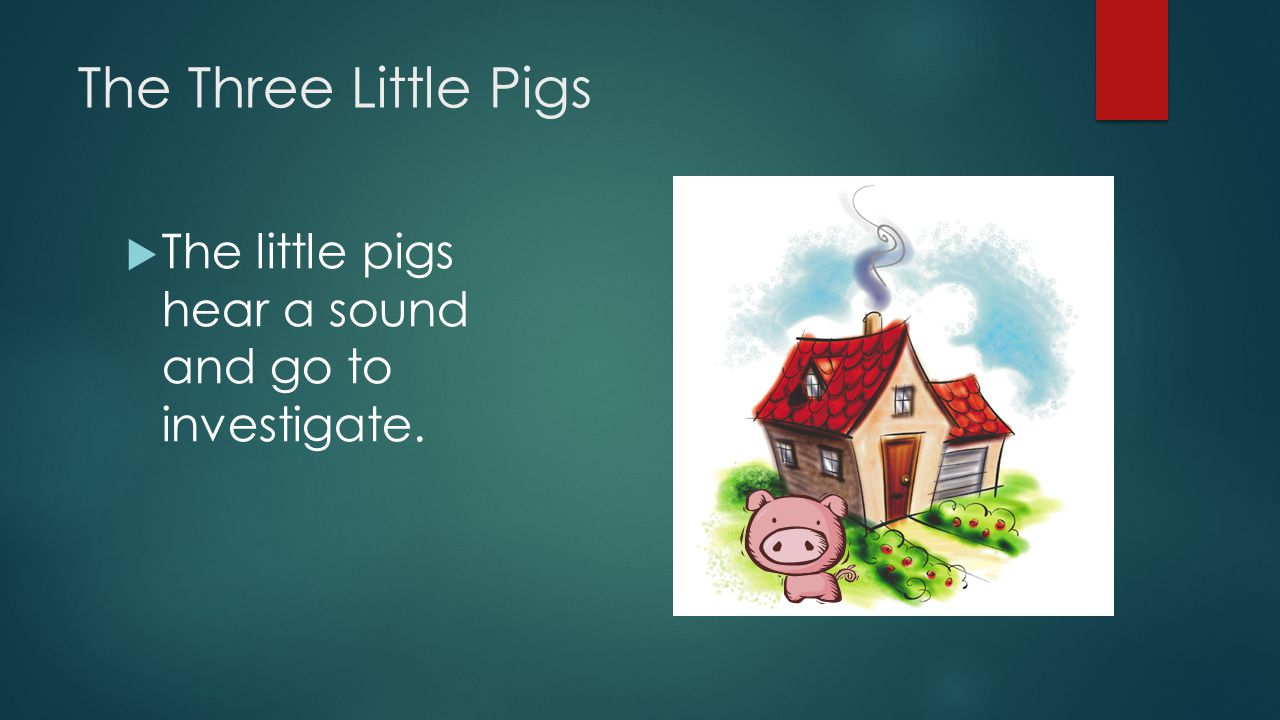 The Three Little Pigs The little pigs hear a sound and go to investigate.