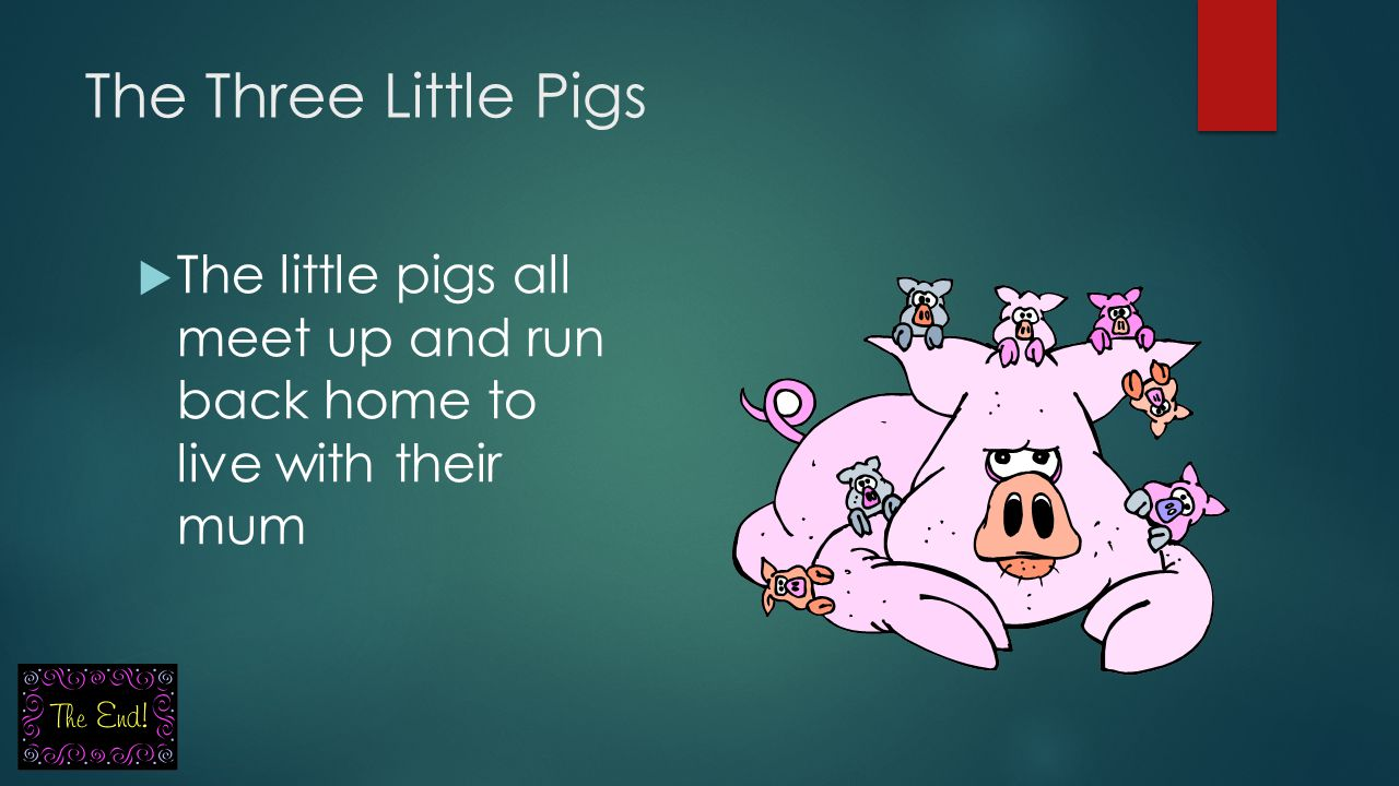 The Three Little Pigs The little pigs all meet up and run back home to live with their mum