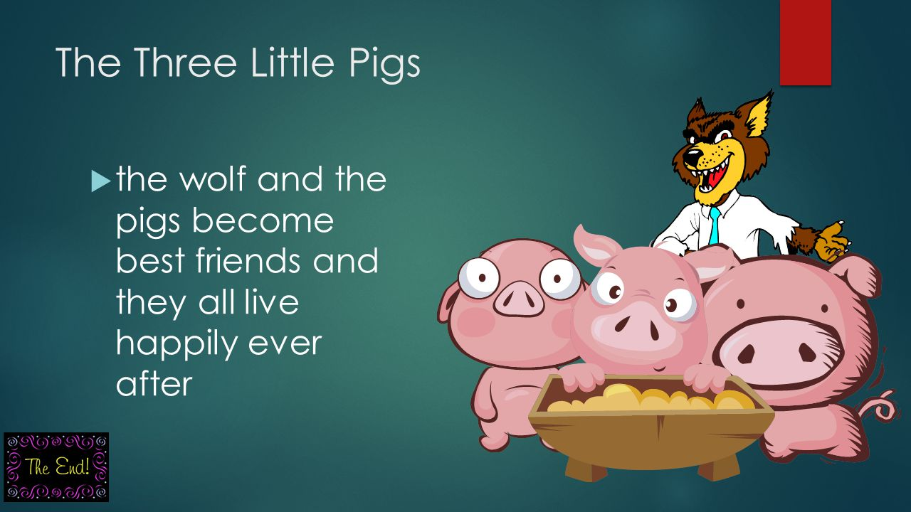The Three Little Pigs the wolf and the pigs become best friends and they all live happily ever after.