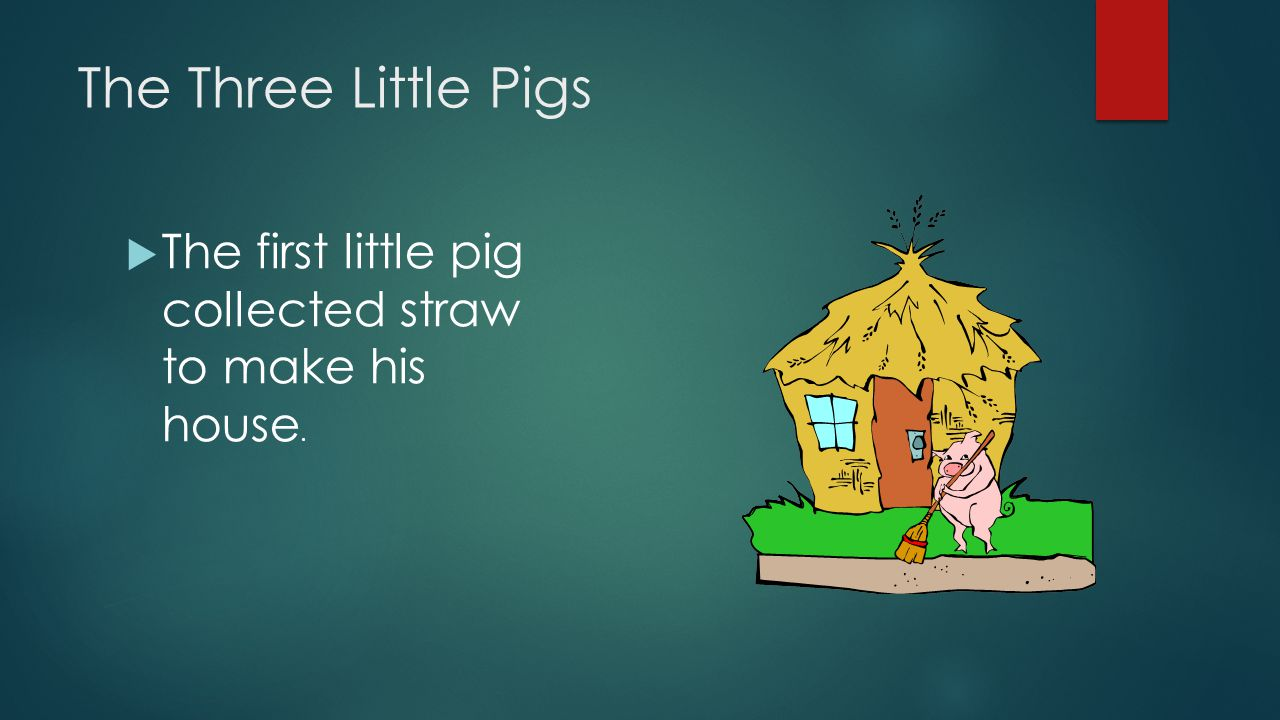 The Three Little Pigs The first little pig collected straw to make his house.