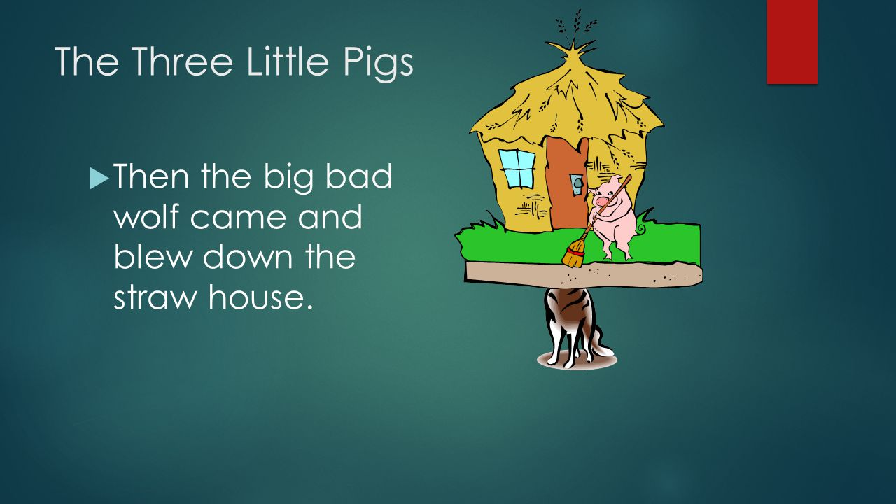 The Three Little Pigs Then the big bad wolf came and blew down the straw house.