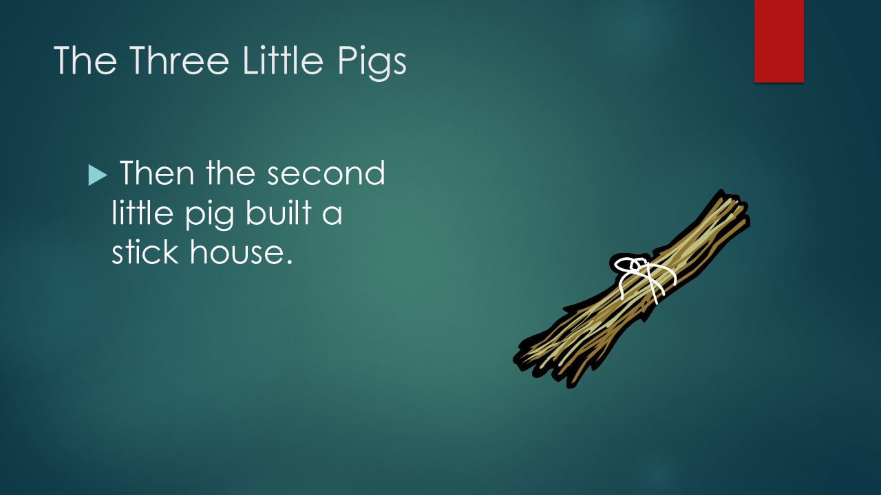 The Three Little Pigs Then the second little pig built a stick house.