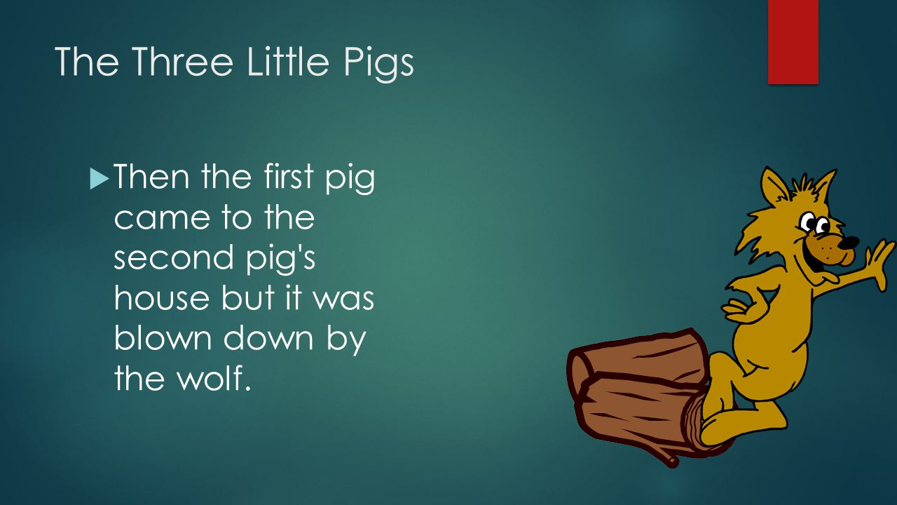 The Three Little Pigs Then the first pig came to the second pig s house but it was blown down by the wolf.