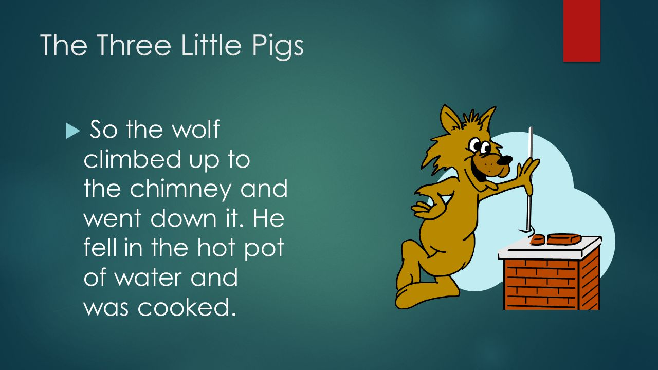 The Three Little Pigs So the wolf climbed up to the chimney and went down it.