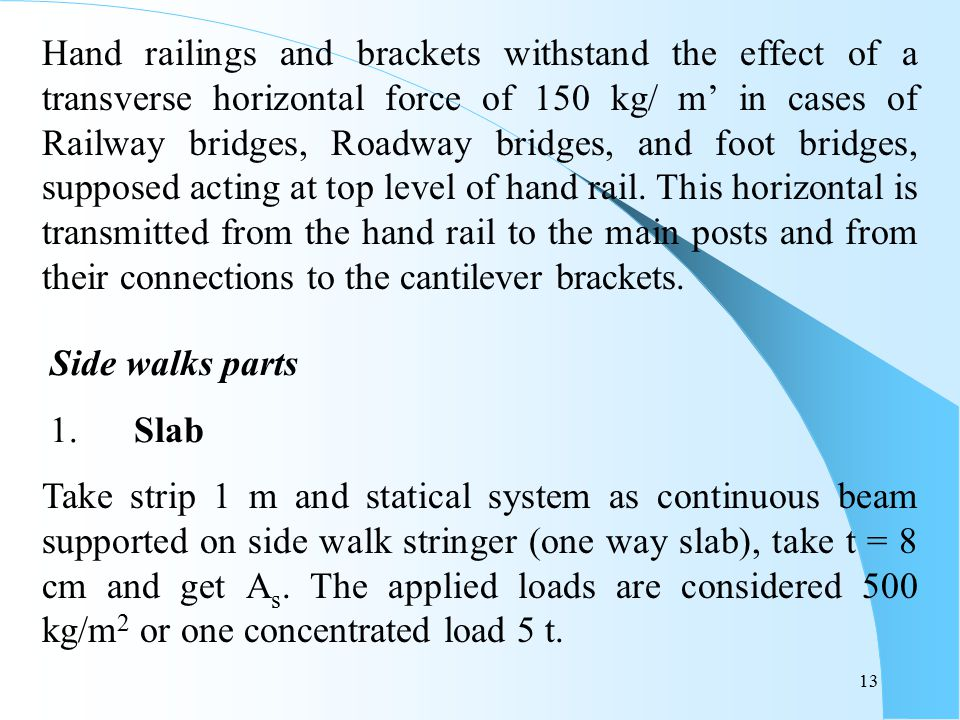 Hand railings and brackets withstand the effect of a transverse horizontal force of 150 kg/ m' in cases of Railway bridges, Roadway bridges, and foot bridges, supposed acting at top level of hand rail. This horizontal is transmitted from the hand rail to the main posts and from their connections to the cantilever brackets.
