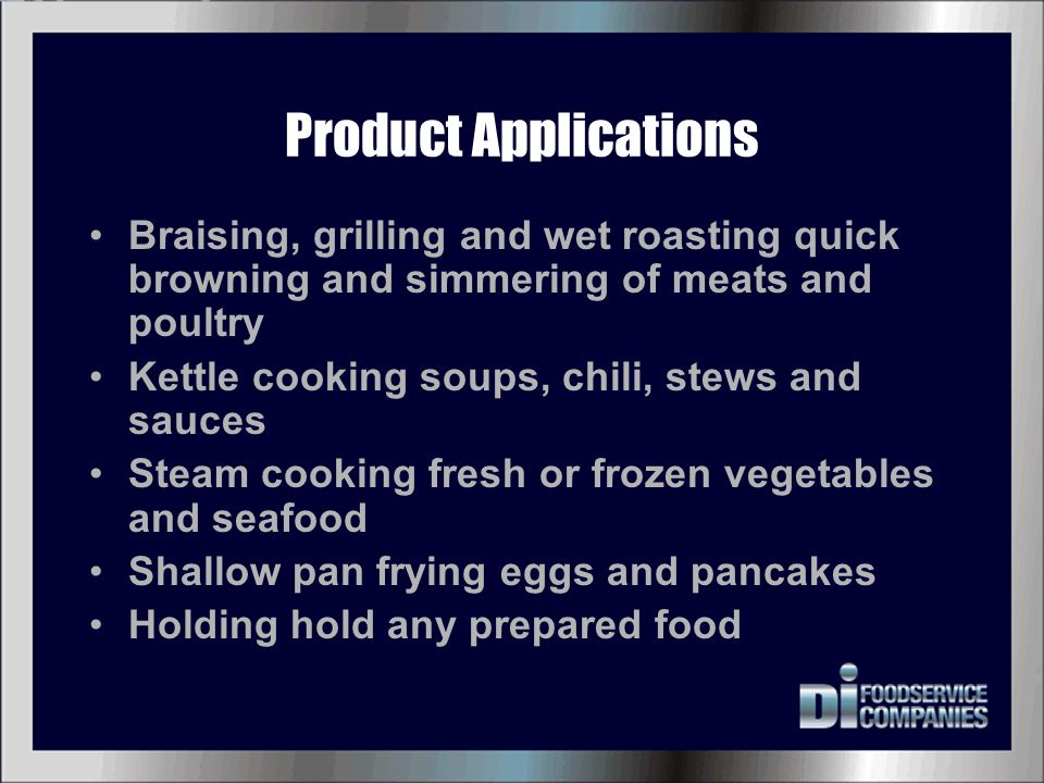 Product Applications Braising, grilling and wet roasting quick browning and simmering of meats and poultry.