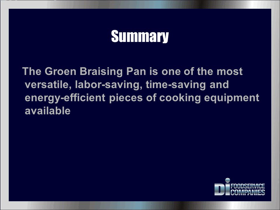 Summary The Groen Braising Pan is one of the most versatile, labor-saving, time-saving and energy-efficient pieces of cooking equipment available.