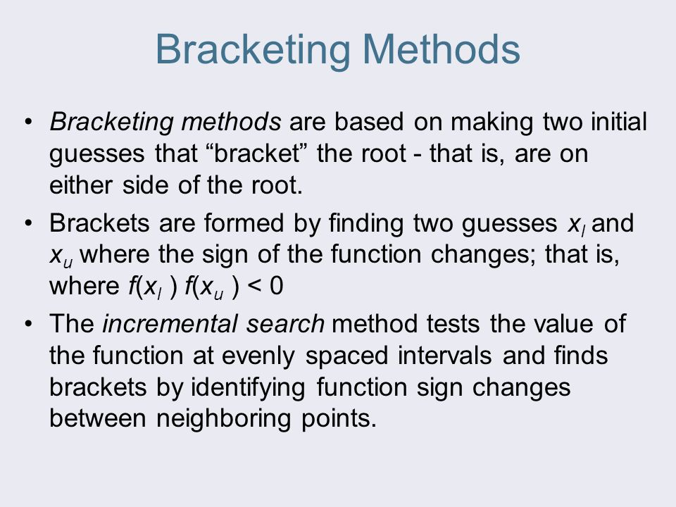Bracketing Methods Bracketing methods are based on making two initial guesses that bracket the root - that is, are on either side of the root.