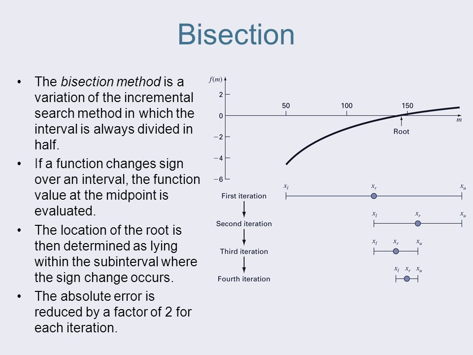 Bisection The bisection method is a variation of the incremental search method in which the interval is always divided in half.