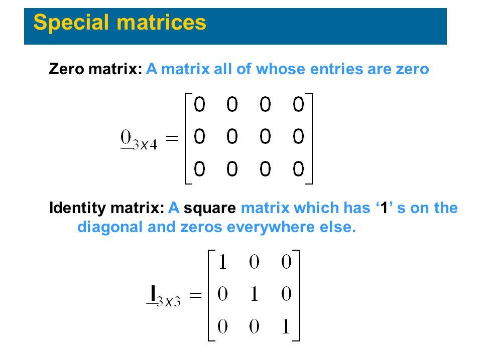 Special matrices Zero matrix: A matrix all of whose entries are zero