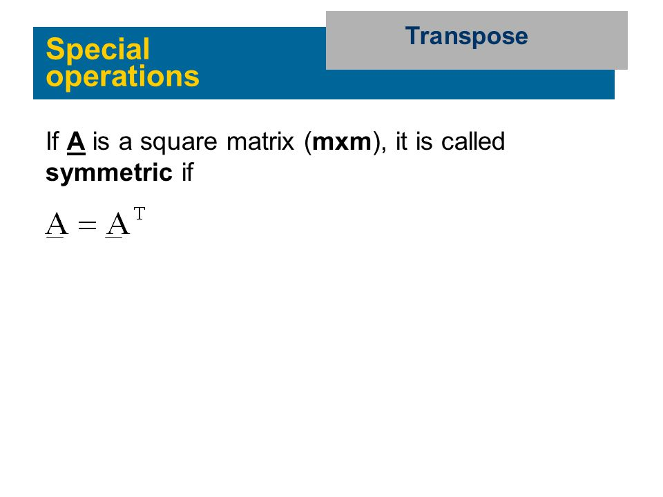 Transpose Special operations If A is a square matrix (mxm), it is called symmetric if