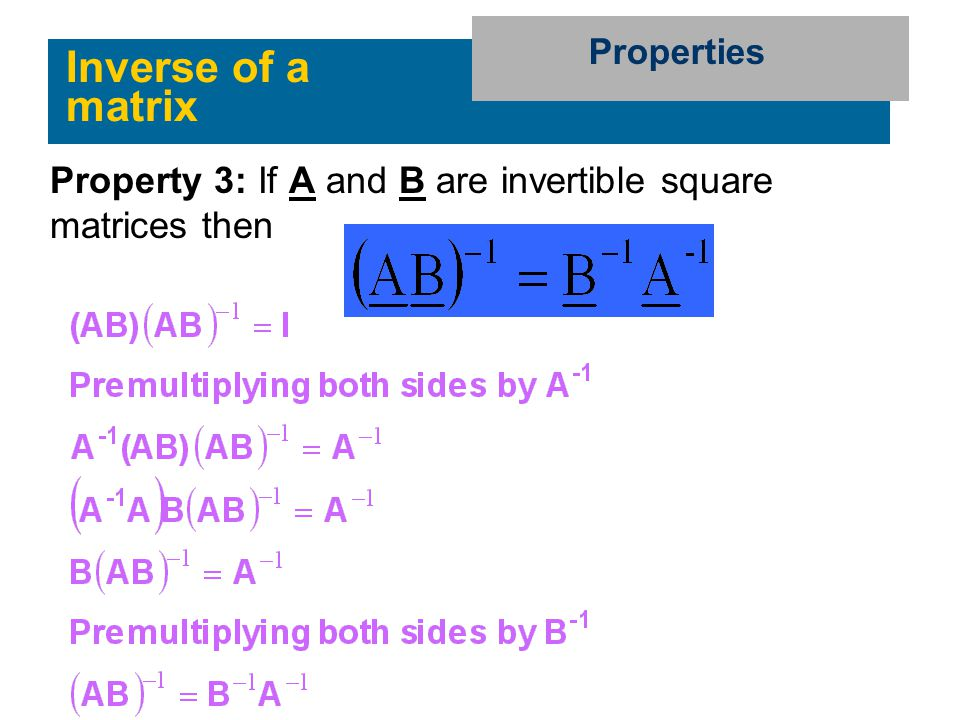 Properties Inverse of a matrix Property 3: If A and B are invertible square matrices then