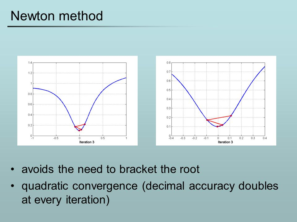 Newton method avoids the need to bracket the root