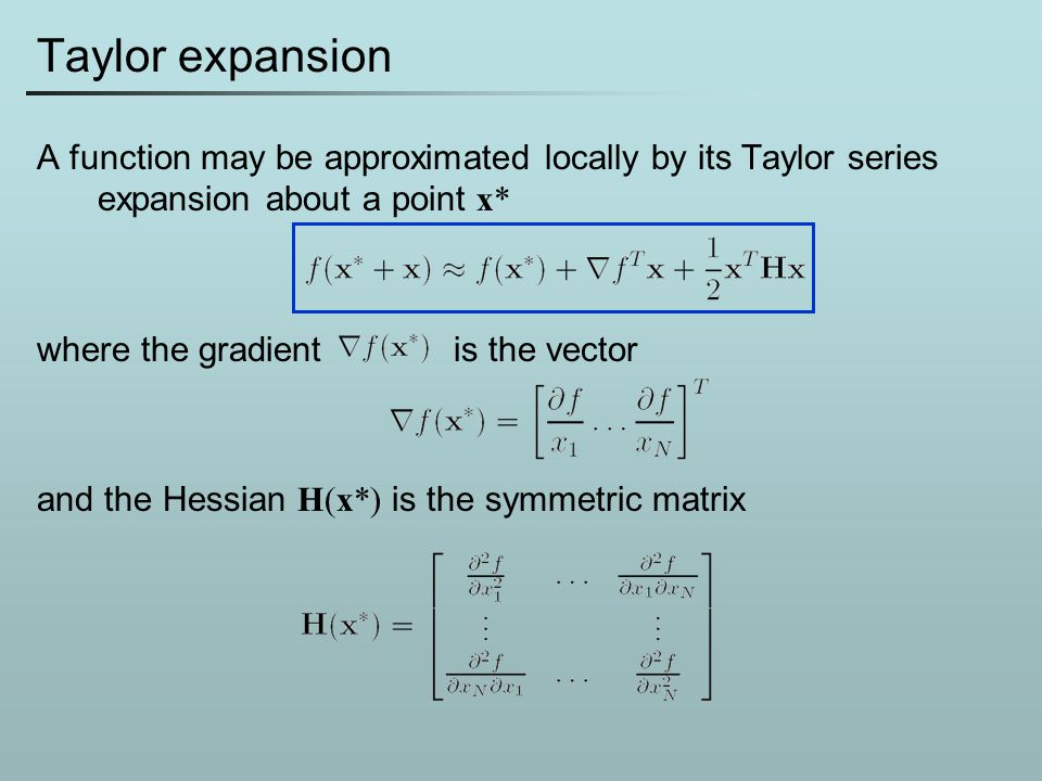 Taylor expansion A function may be approximated locally by its Taylor series expansion about a point x*