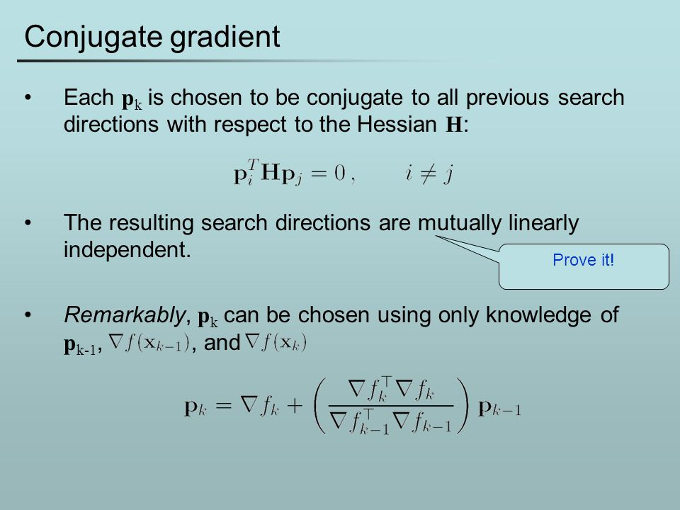 Conjugate gradient Each pk is chosen to be conjugate to all previous search directions with respect to the Hessian H: