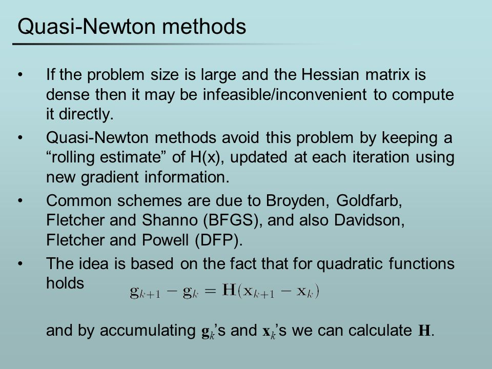 Quasi-Newton methods If the problem size is large and the Hessian matrix is dense then it may be infeasible/inconvenient to compute it directly.
