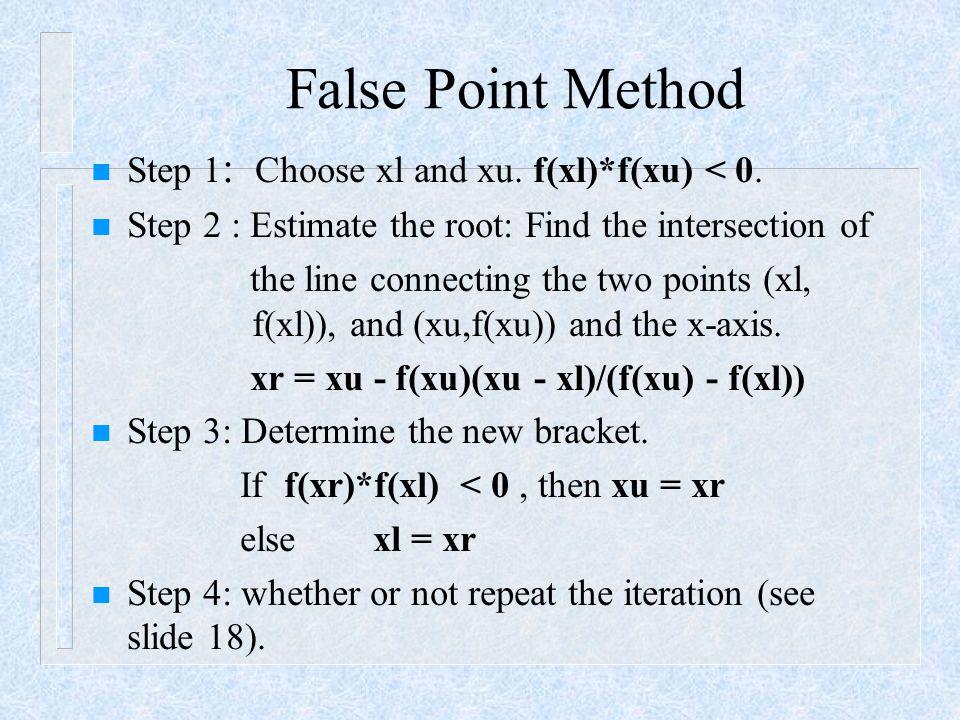 False Point Method Step 1: Choose xl and xu. f(xl)*f(xu) < 0.
