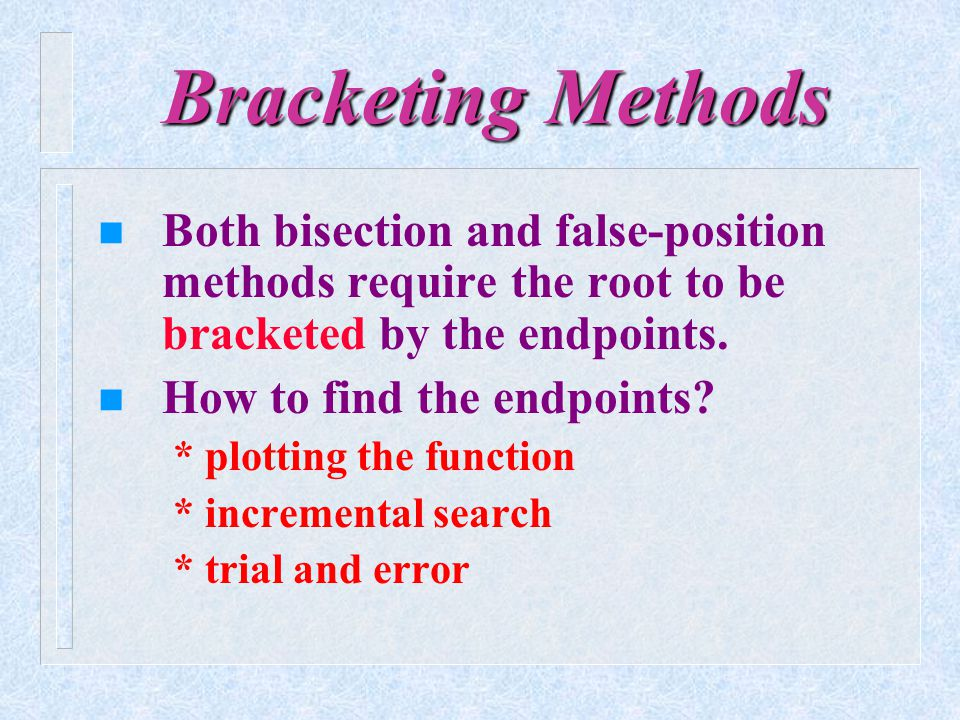 Bracketing Methods Both bisection and false-position methods require the root to be bracketed by the endpoints.