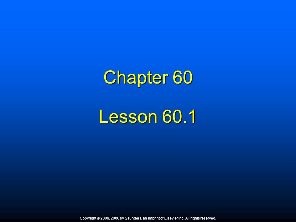 Chapter 60 Lesson 60.1. Copyright © 2009, 2006 by Saunders, an imprint of Elsevier Inc. All rights reserved.