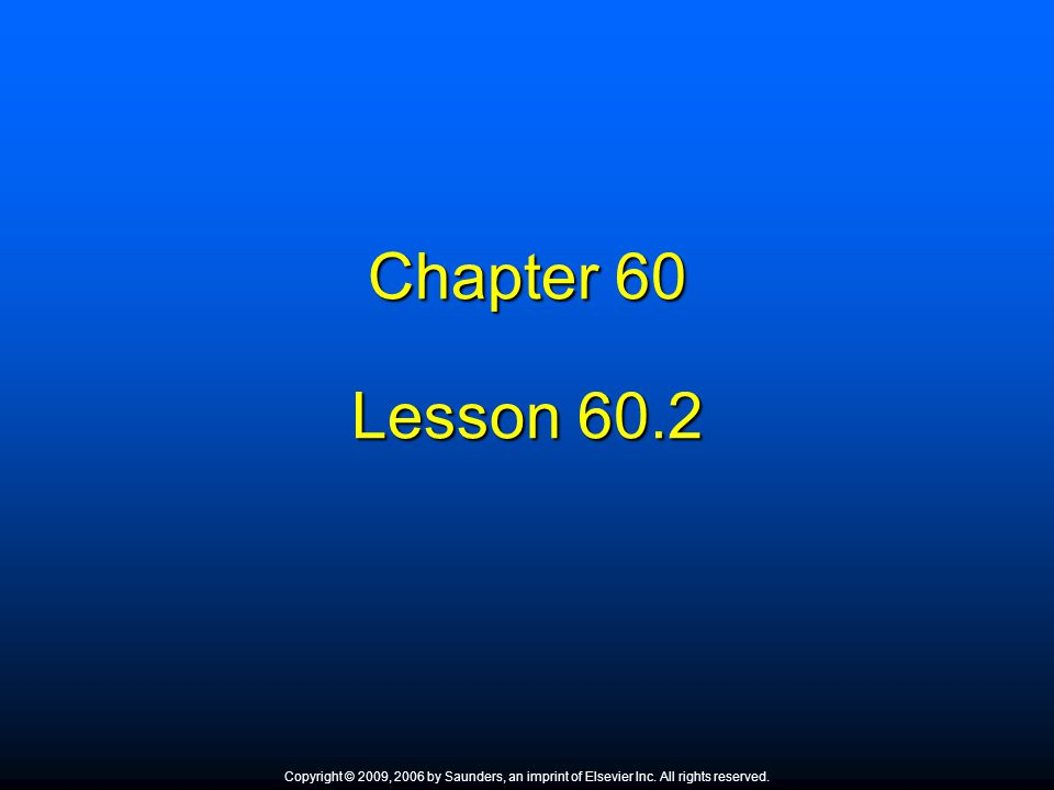 Chapter 60 Lesson 60.2. Copyright © 2009, 2006 by Saunders, an imprint of Elsevier Inc. All rights reserved.