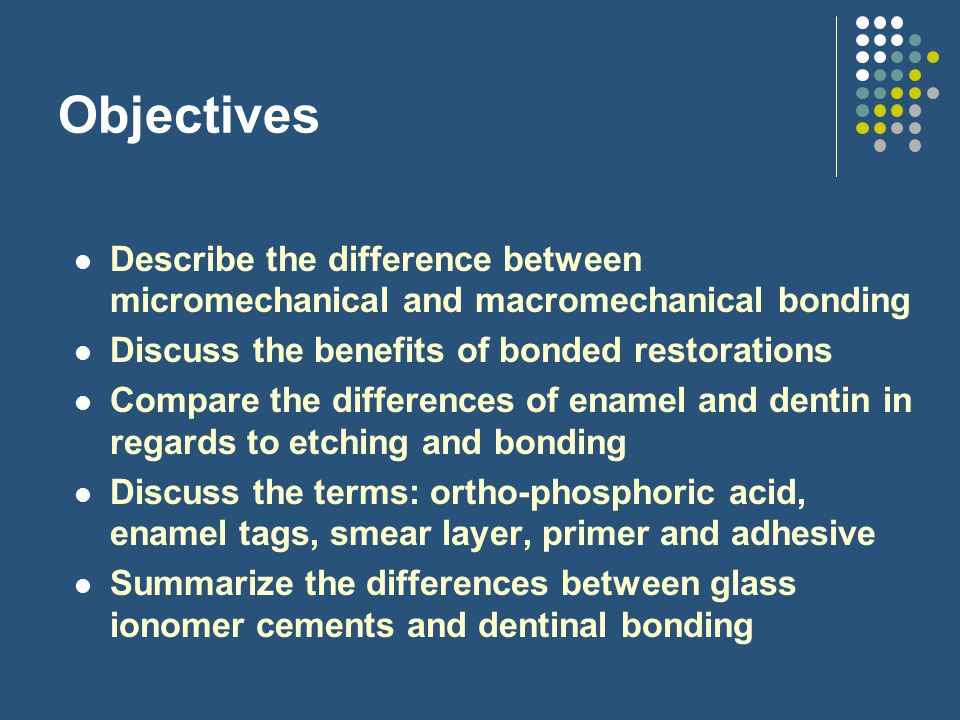 Objectives Describe the difference between micromechanical and macromechanical bonding. Discuss the benefits of bonded restorations.