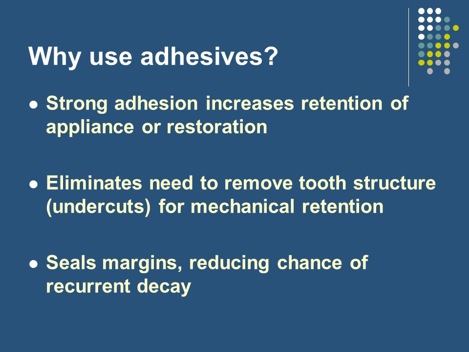 Why use adhesives Strong adhesion increases retention of appliance or restoration.