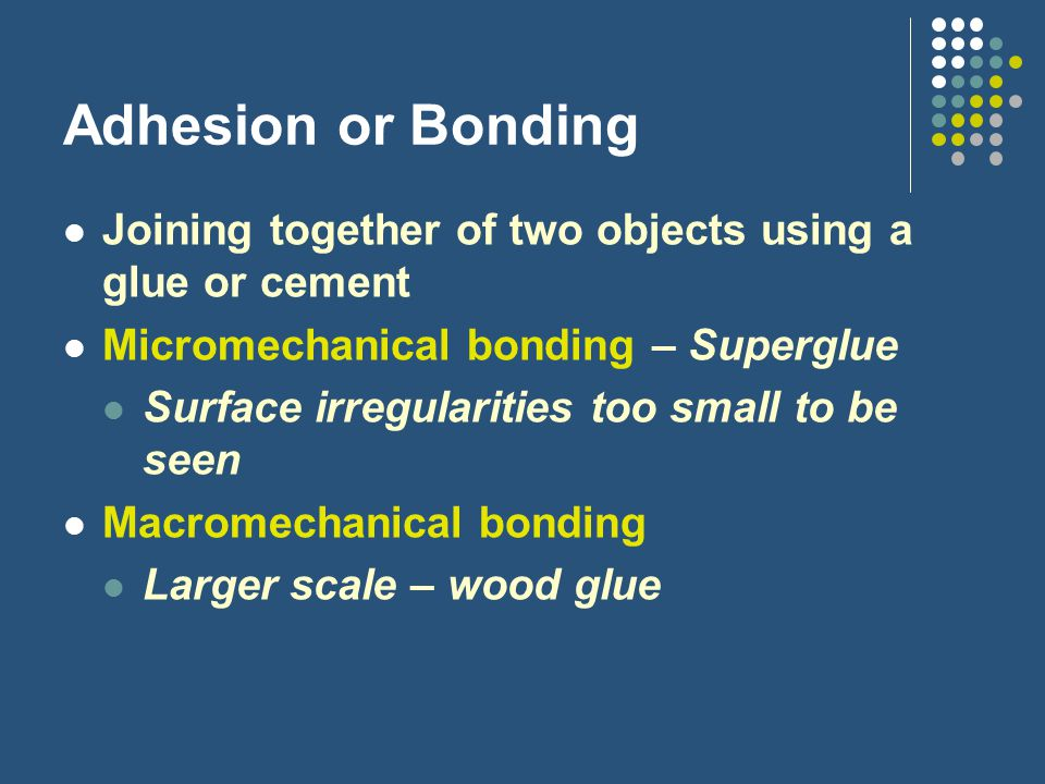 Adhesion or Bonding Joining together of two objects using a glue or cement. Micromechanical bonding – Superglue.