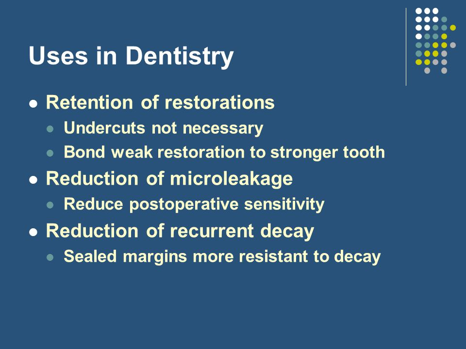 Uses in Dentistry Retention of restorations Reduction of microleakage