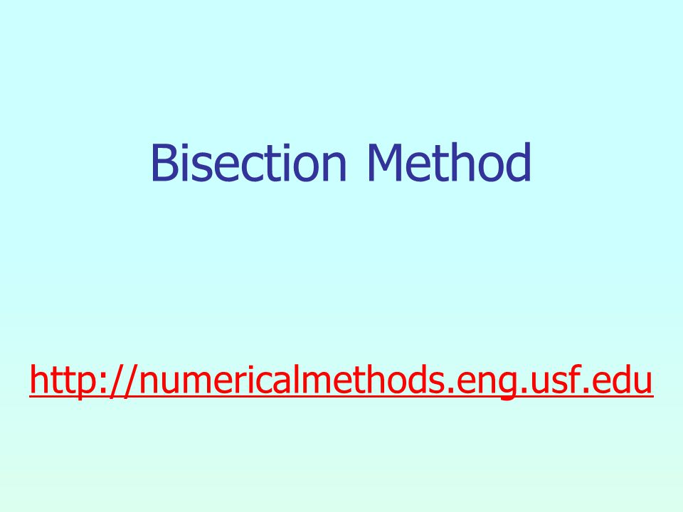 Bisection Method http://numericalmethods.eng.usf.edu