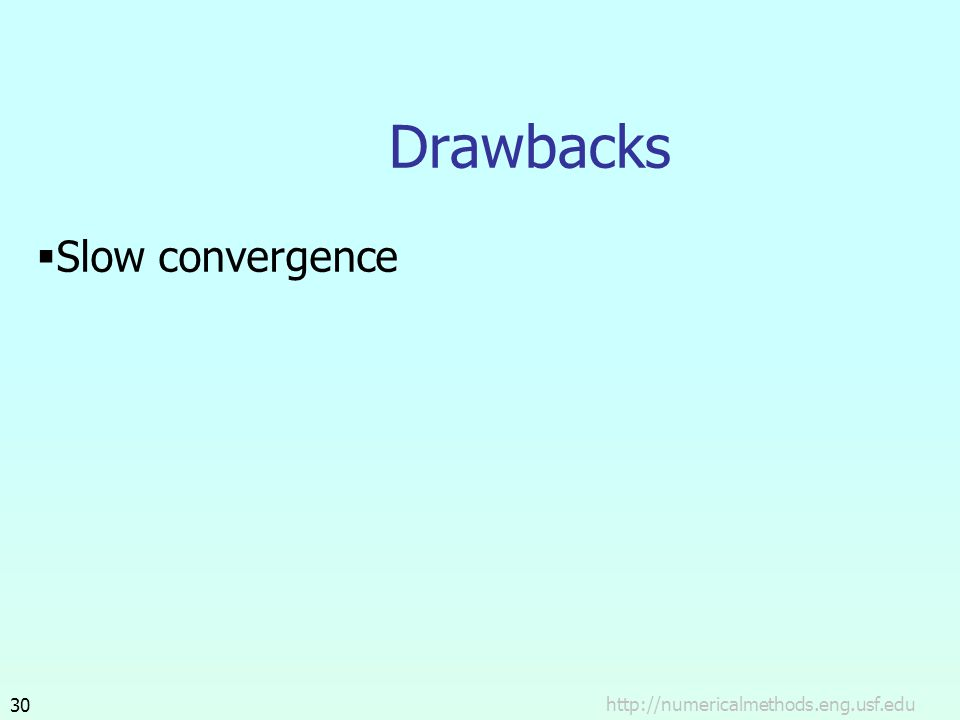 Drawbacks Slow convergence http://numericalmethods.eng.usf.edu